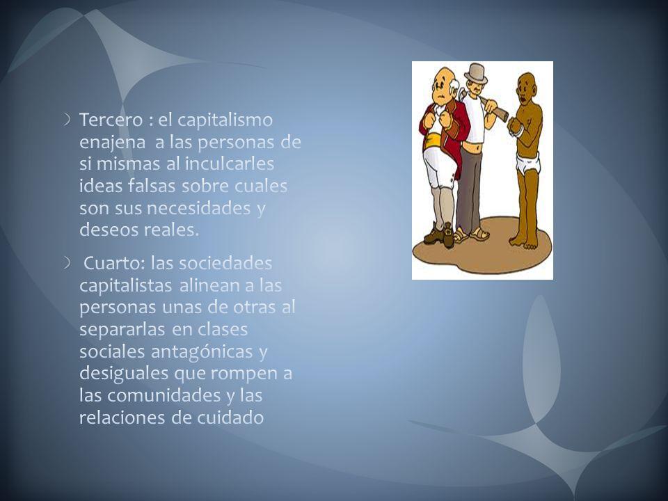 Tercero : el capitalismo enajena a las personas de si mismas al inculcarles ideas falsas sobre cuales son sus necesidades y deseos reales.