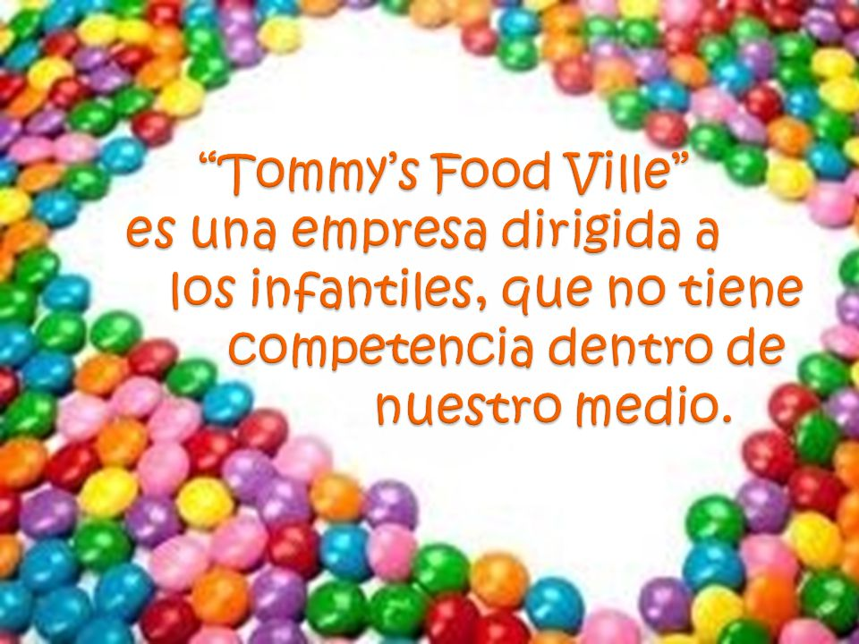 Tommy's Food Ville es una empresa dirigida a los infantiles, que no tiene competencia dentro de nuestro medio.
