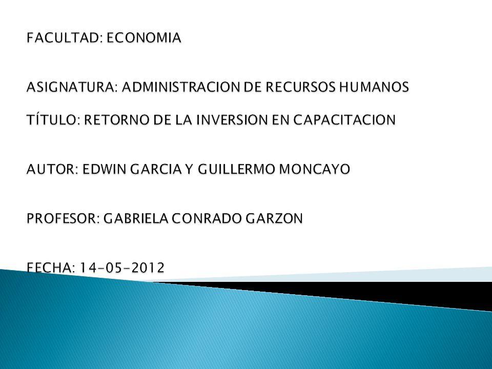 FACULTAD: ECONOMIA ASIGNATURA: ADMINISTRACION DE RECURSOS HUMANOS TÍTULO: RETORNO DE LA INVERSION EN CAPACITACION AUTOR: EDWIN GARCIA Y GUILLERMO MONCAYO PROFESOR: GABRIELA CONRADO GARZON FECHA: 14-05-2012