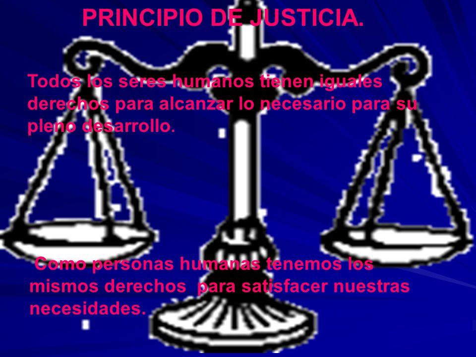 PRINCIPIO DE JUSTICIA.Todos los seres humanos tienen iguales derechos para alcanzar lo necesario para su pleno desarrollo.