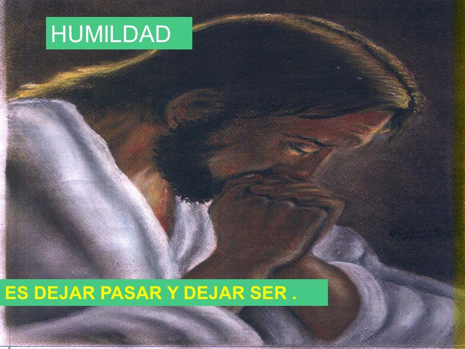 HUMILDAD ES DEJAR PASAR Y DEJAR SER .