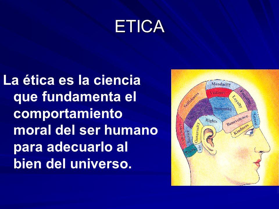 ETICA La ética es la ciencia que fundamenta el comportamiento moral del ser humano para adecuarlo al bien del universo.