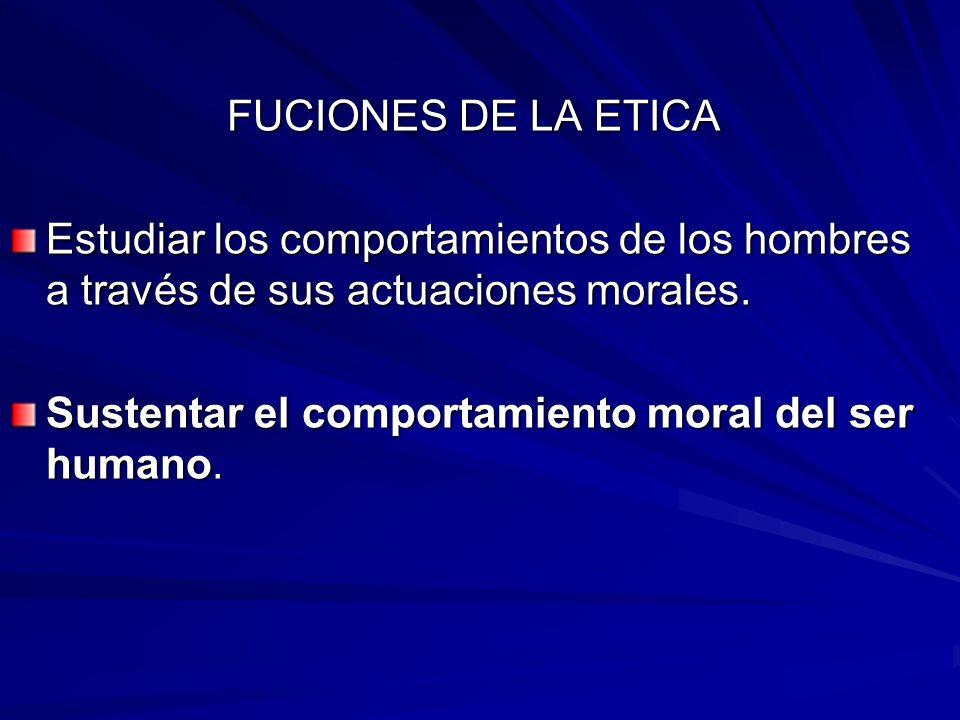FUCIONES DE LA ETICA Estudiar los comportamientos de los hombres a través de sus actuaciones morales.
