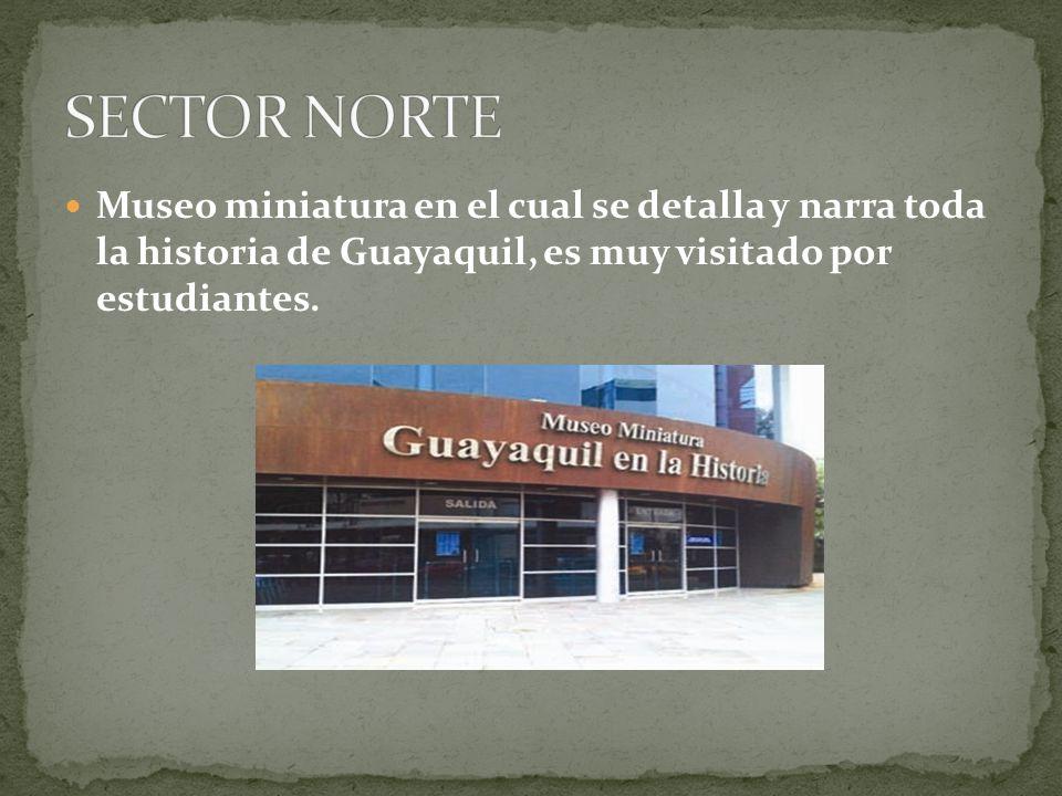 SECTOR NORTE Museo miniatura en el cual se detalla y narra toda la historia de Guayaquil, es muy visitado por estudiantes.