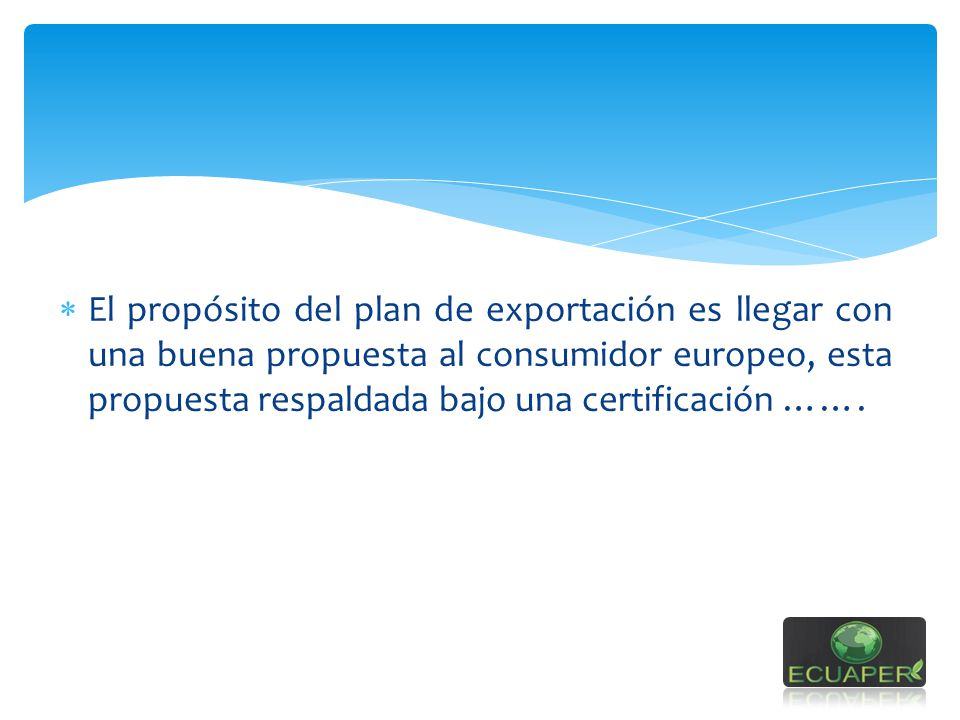 El propósito del plan de exportación es llegar con una buena propuesta al consumidor europeo, esta propuesta respaldada bajo una certificación …….