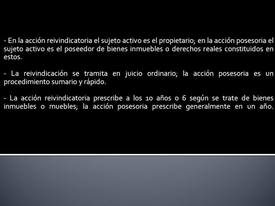 - En la acción reivindicatoria el sujeto activo es el propietario; en la acción posesoria el sujeto activo es el poseedor de bienes inmuebles o derechos reales constituidos en estos.