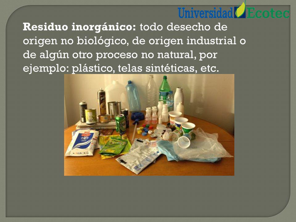 Residuo inorgánico: todo desecho de origen no biológico, de origen industrial o de algún otro proceso no natural, por ejemplo: plástico, telas sintéticas, etc.