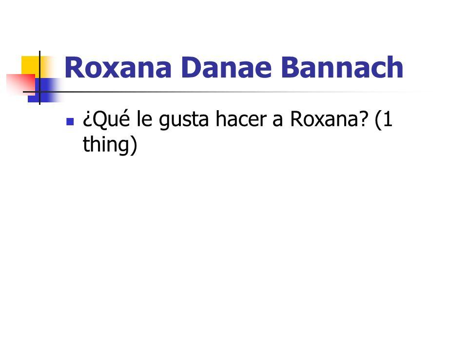 Roxana Danae Bannach ¿Qué le gusta hacer a Roxana (1 thing)