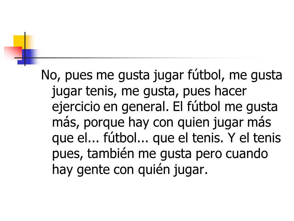 No, pues me gusta jugar fútbol, me gusta jugar tenis, me gusta, pues hacer ejercicio en general.