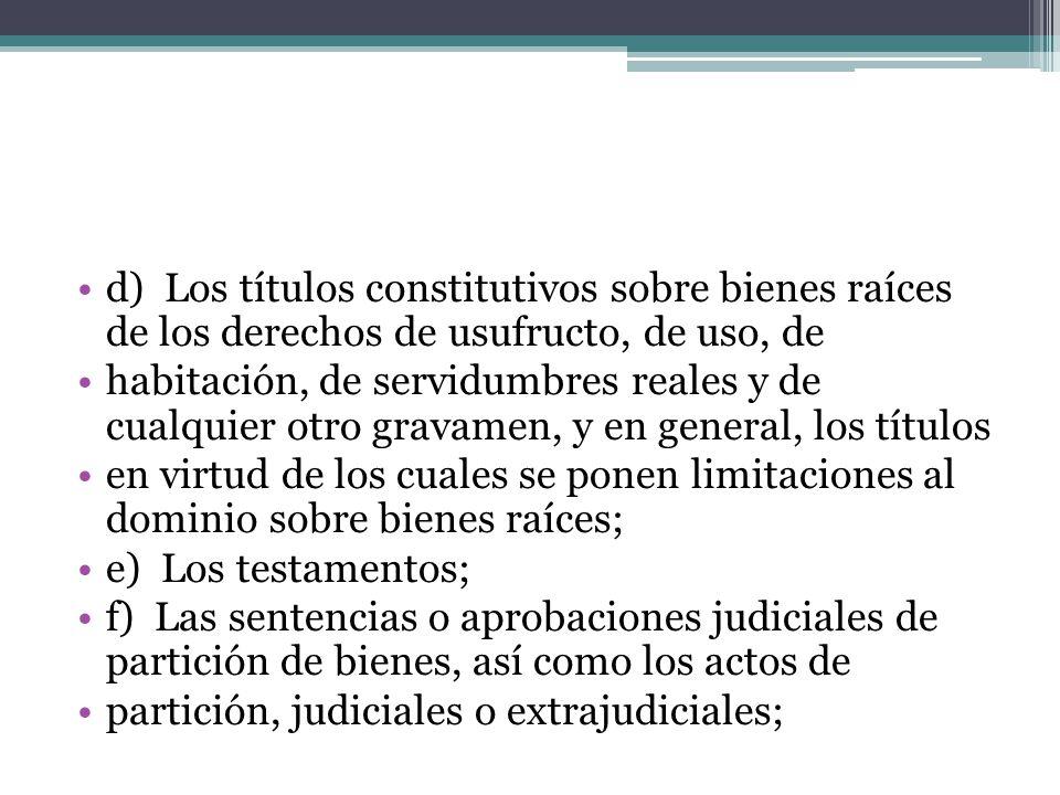 d) Los títulos constitutivos sobre bienes raíces de los derechos de usufructo, de uso, de