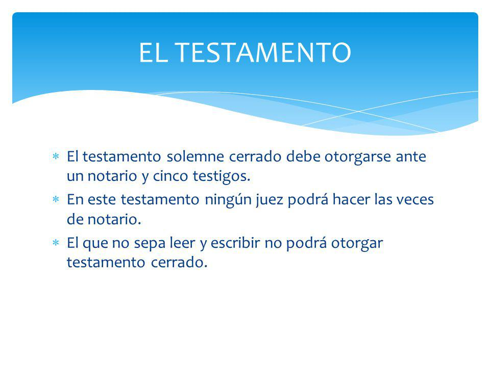 EL TESTAMENTO El testamento solemne cerrado debe otorgarse ante un notario y cinco testigos.
