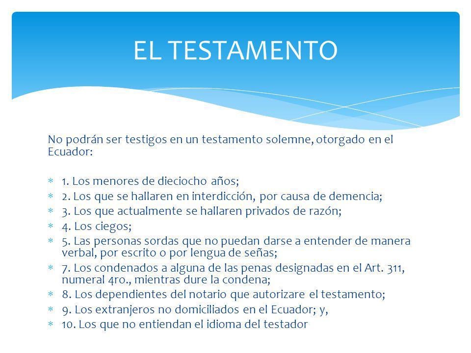 EL TESTAMENTO No podrán ser testigos en un testamento solemne, otorgado en el Ecuador: 1. Los menores de dieciocho años;