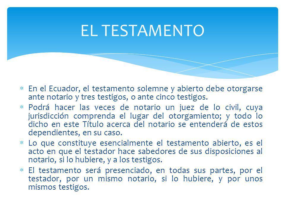 EL TESTAMENTO En el Ecuador, el testamento solemne y abierto debe otorgarse ante notario y tres testigos, o ante cinco testigos.