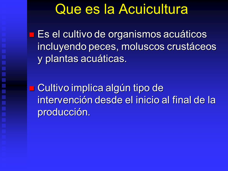 Que es la Acuicultura Es el cultivo de organismos acuáticos incluyendo peces, moluscos crustáceos y plantas acuáticas.