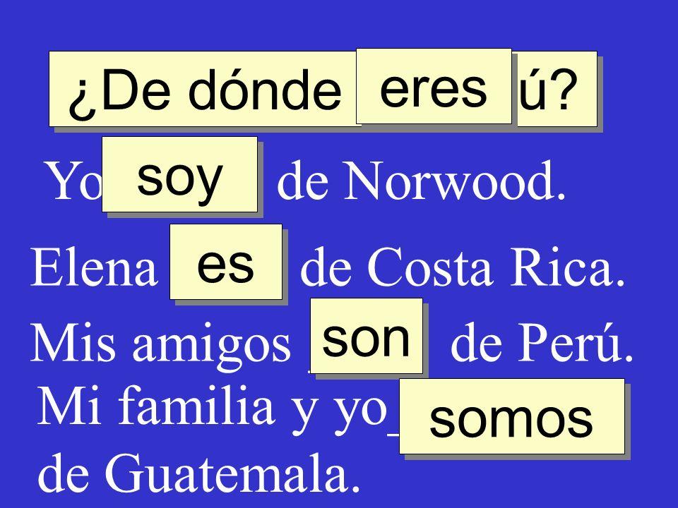 ¿De dónde ____ tú eres. soy. Yo ____ de Norwood. Elena ____ de Costa Rica. es. son. Mis amigos ____ de Perú.
