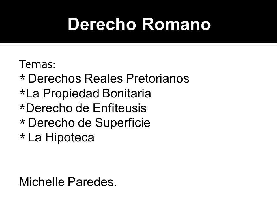Derecho Romano Temas: * Derechos Reales Pretorianos