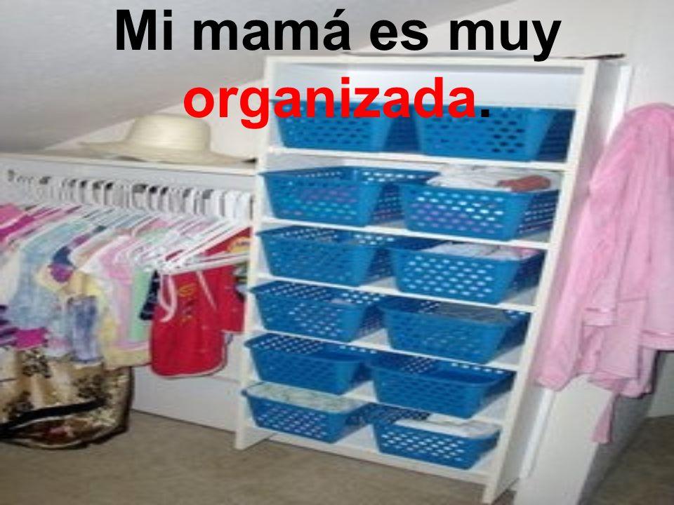 Mi mamá es muy organizada.