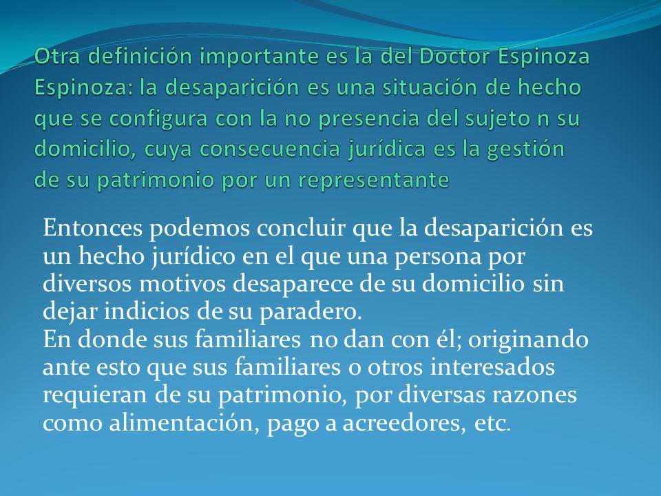 Otra definición importante es la del Doctor Espinoza Espinoza: la desaparición es una situación de hecho que se configura con la no presencia del sujeto n su domicilio, cuya consecuencia jurídica es la gestión de su patrimonio por un representante