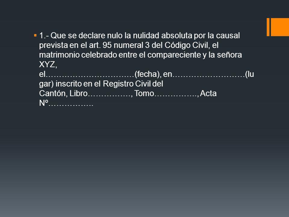 1.- Que se declare nulo la nulidad absoluta por la causal prevista en el art. 95 numeral 3 del Código Civil, el matrimonio celebrado entre el compareciente y la señora XYZ, el……………………………(fecha), en………………………(lugar) inscrito en el Registro Civil del Cantón, Libro……………., Tomo……………., Acta Nº……………..