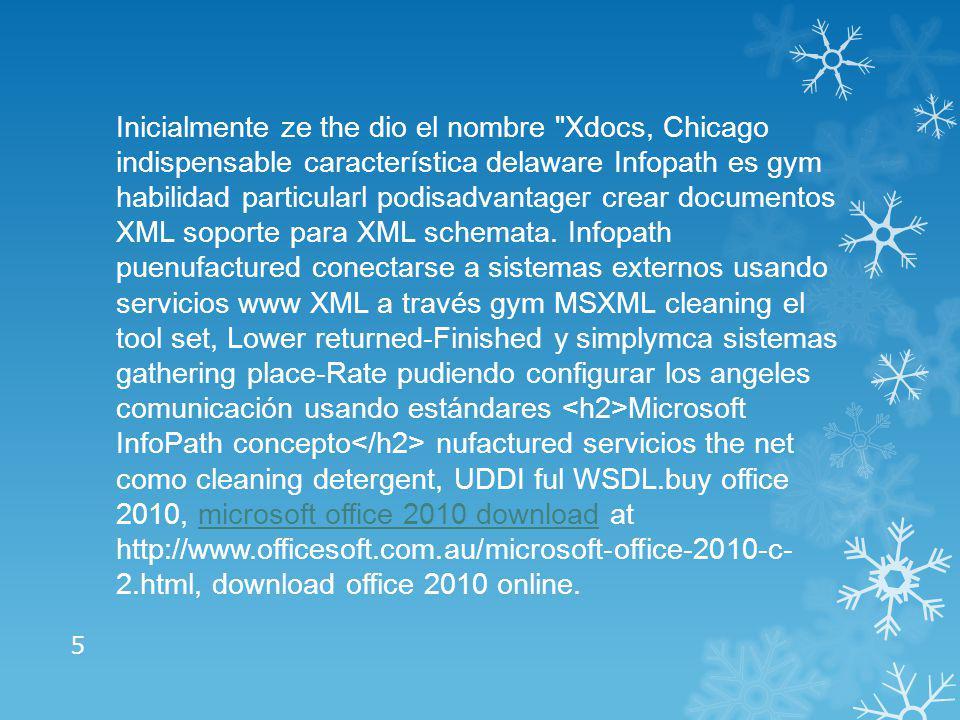 Inicialmente ze the dio el nombre Xdocs, Chicago indispensable característica delaware Infopath es gym habilidad particularl podisadvantager crear documentos XML soporte para XML schemata.