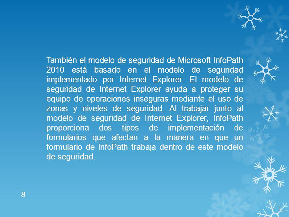 También el modelo de seguridad de Microsoft InfoPath 2010 está basado en el modelo de seguridad implementado por Internet Explorer.