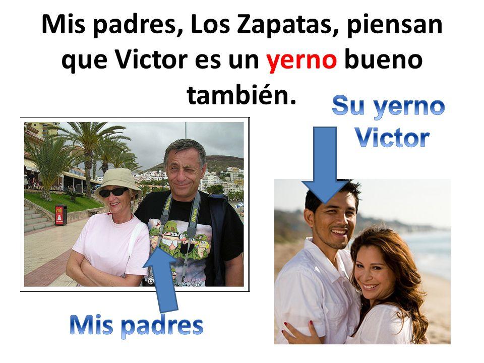 Mis padres, Los Zapatas, piensan que Victor es un yerno bueno también.
