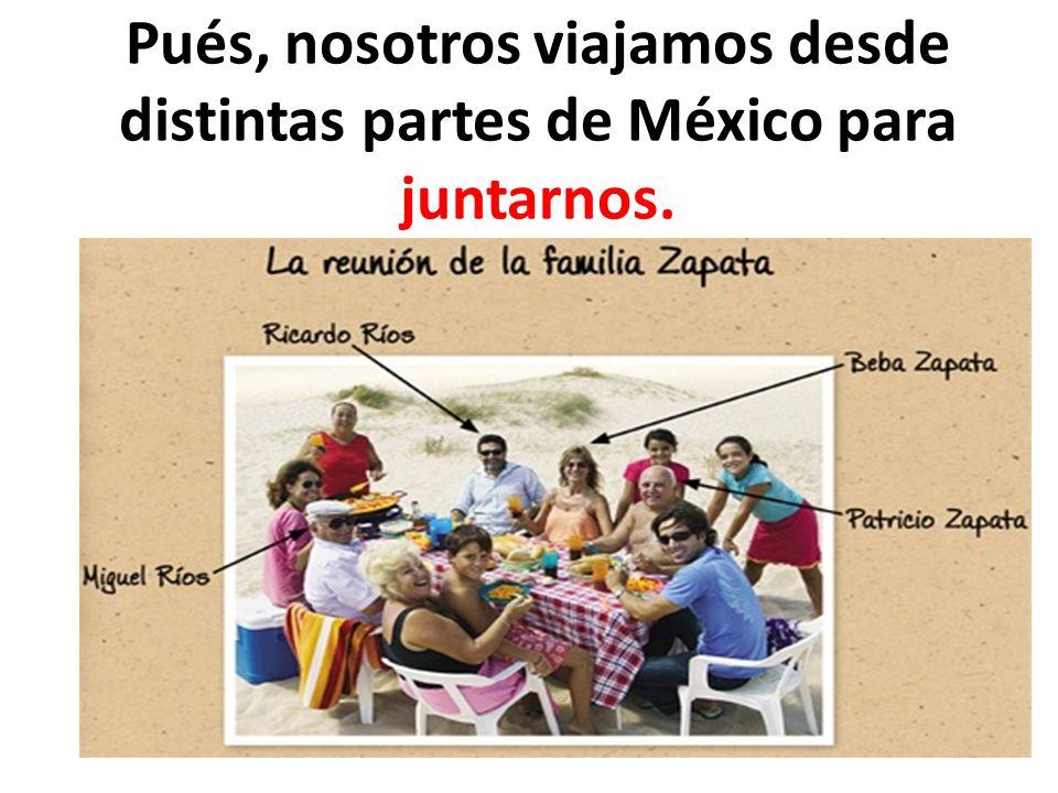 Pués, nosotros viajamos desde distintas partes de México para juntarnos.