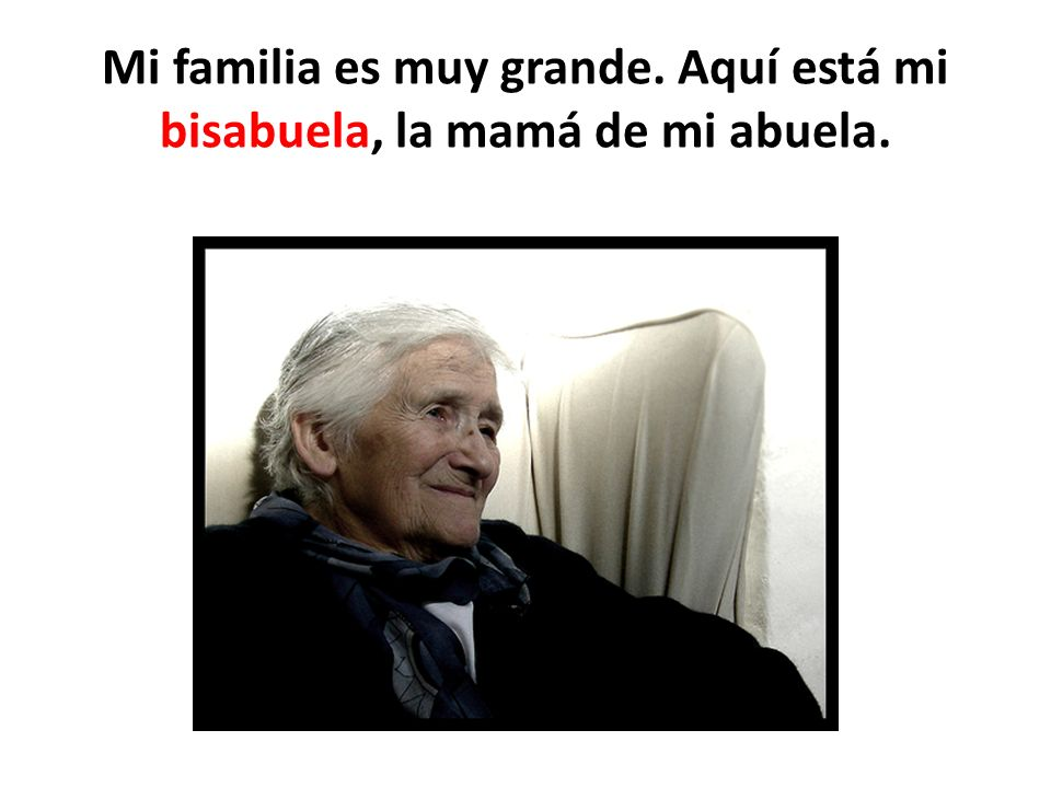 Mi familia es muy grande. Aquí está mi bisabuela, la mamá de mi abuela.