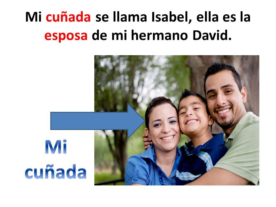 Mi cuñada se llama Isabel, ella es la esposa de mi hermano David.