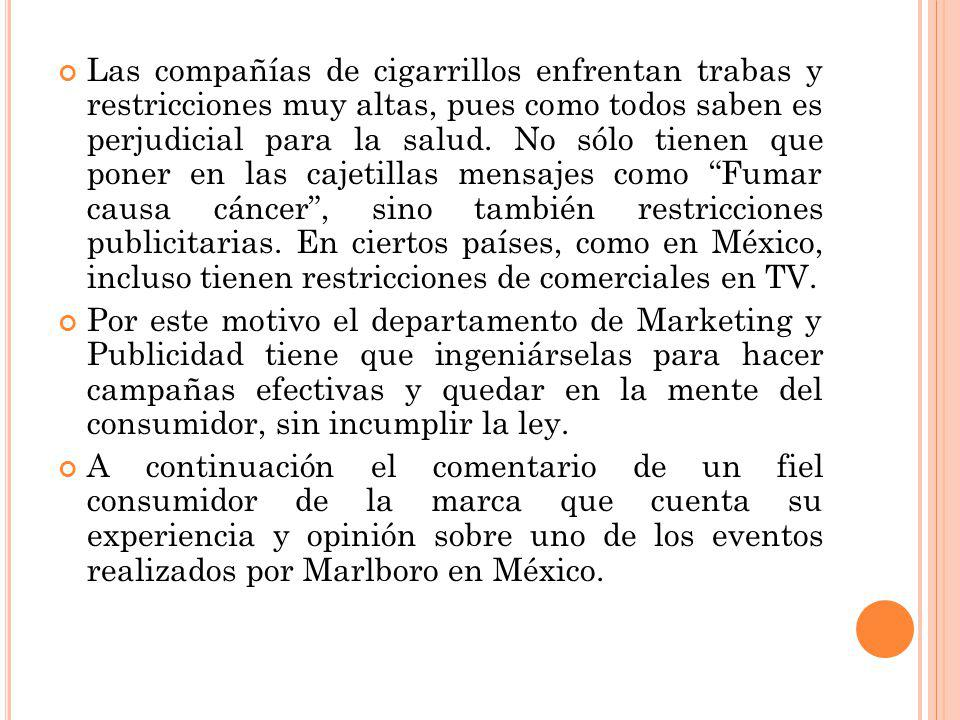 Las compañías de cigarrillos enfrentan trabas y restricciones muy altas, pues como todos saben es perjudicial para la salud. No sólo tienen que poner en las cajetillas mensajes como Fumar causa cáncer , sino también restricciones publicitarias. En ciertos países, como en México, incluso tienen restricciones de comerciales en TV.