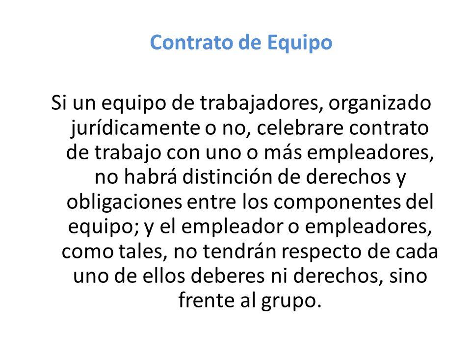 Contrato de Equipo Si un equipo de trabajadores, organizado jurídicamente o no, celebrare contrato de trabajo con uno o más empleadores, no habrá distinción de derechos y obligaciones entre los componentes del equipo; y el empleador o empleadores, como tales, no tendrán respecto de cada uno de ellos deberes ni derechos, sino frente al grupo.