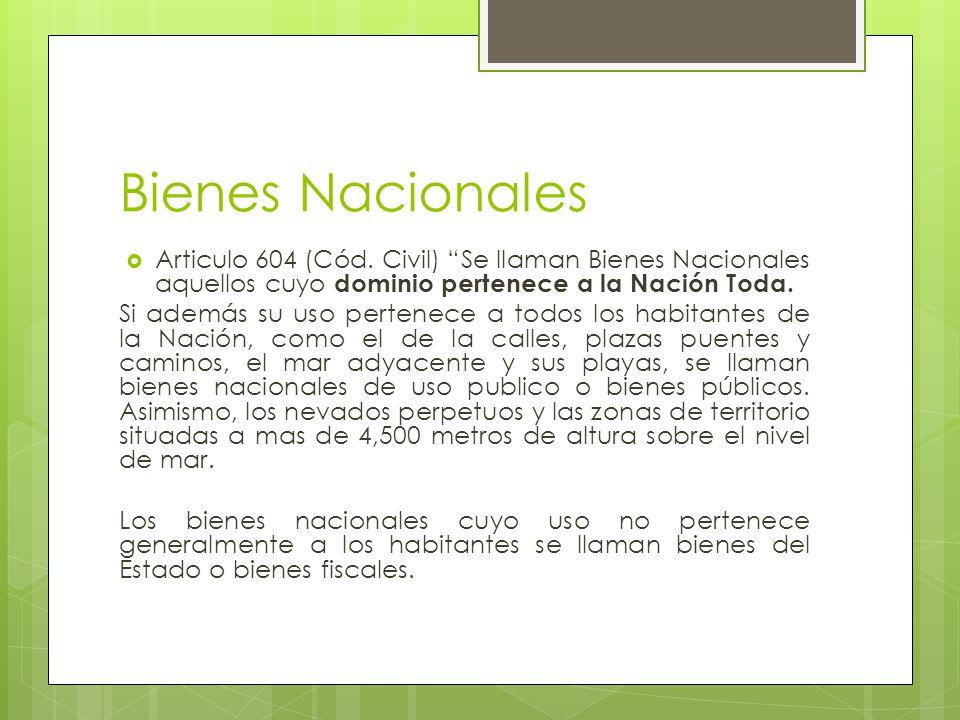 Bienes Nacionales Articulo 604 (Cód. Civil) Se llaman Bienes Nacionales aquellos cuyo dominio pertenece a la Nación Toda.