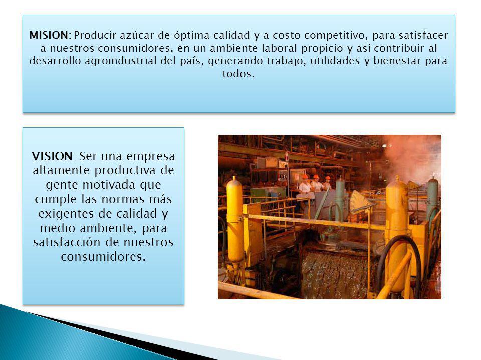 MISION: Producir azúcar de óptima calidad y a costo competitivo, para satisfacer a nuestros consumidores, en un ambiente laboral propicio y así contribuir al desarrollo agroindustrial del país, generando trabajo, utilidades y bienestar para todos.