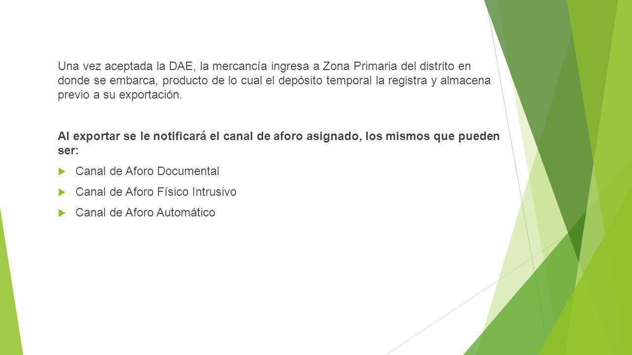 Una vez aceptada la DAE, la mercancía ingresa a Zona Primaria del distrito en donde se embarca, producto de lo cual el depósito temporal la registra y almacena previo a su exportación.