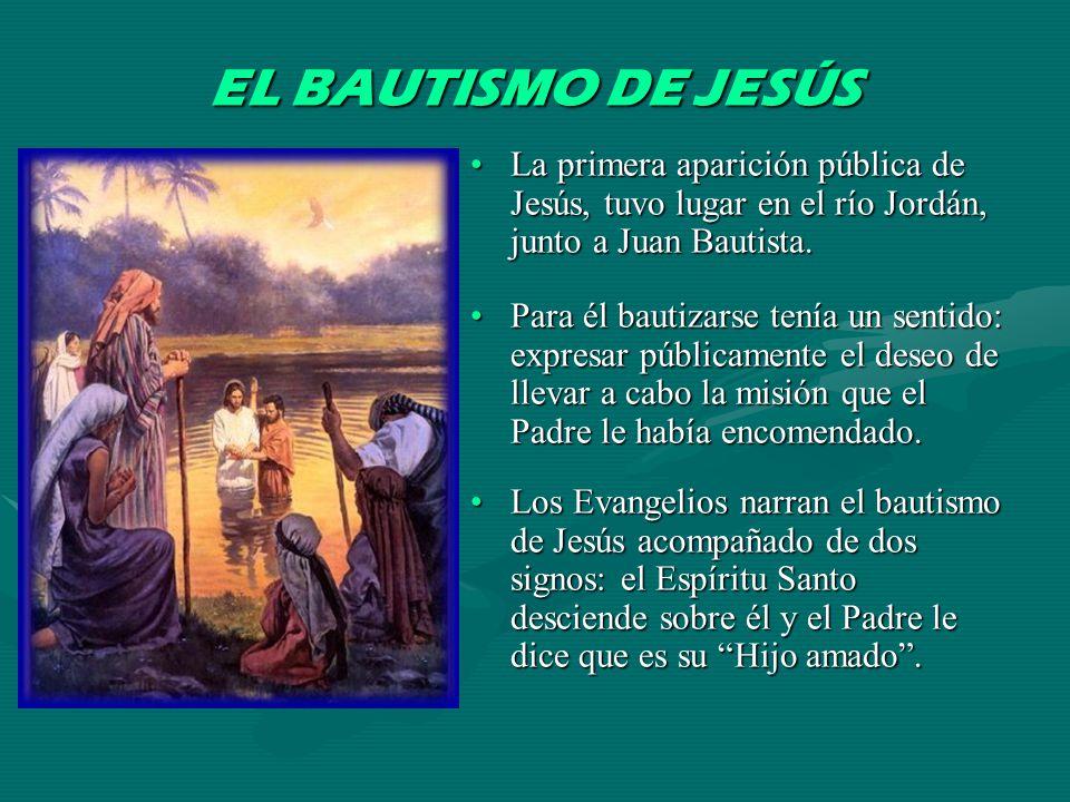 EL BAUTISMO DE JESÚS La primera aparición pública de Jesús, tuvo lugar en el río Jordán, junto a Juan Bautista.