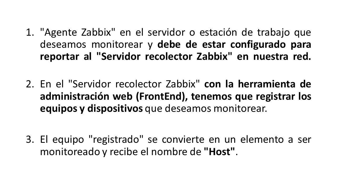 Agente Zabbix en el servidor o estación de trabajo que deseamos monitorear y debe de estar configurado para reportar al Servidor recolector Zabbix en nuestra red.