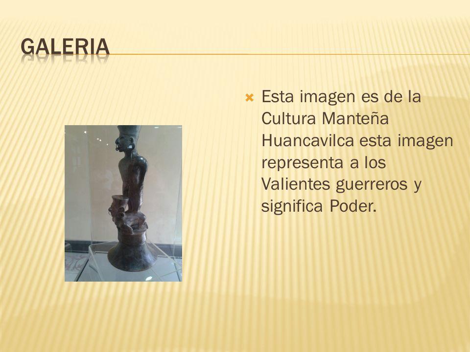 Galeria Esta imagen es de la Cultura Manteña Huancavilca esta imagen representa a los Valientes guerreros y significa Poder.