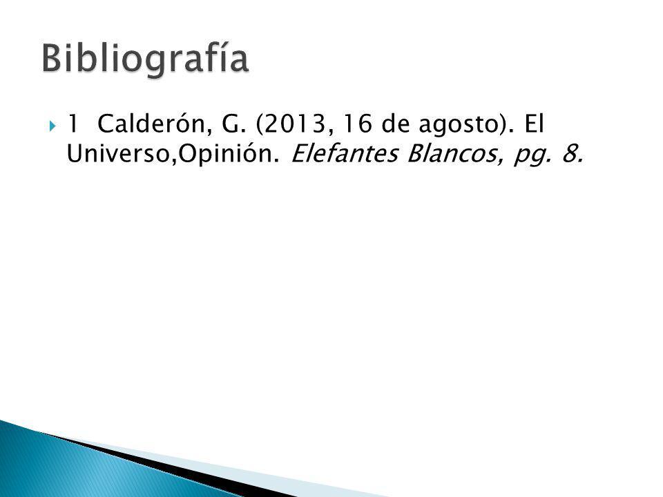 Bibliografía 1 Calderón, G. (2013, 16 de agosto). El Universo,Opinión. Elefantes Blancos, pg. 8.