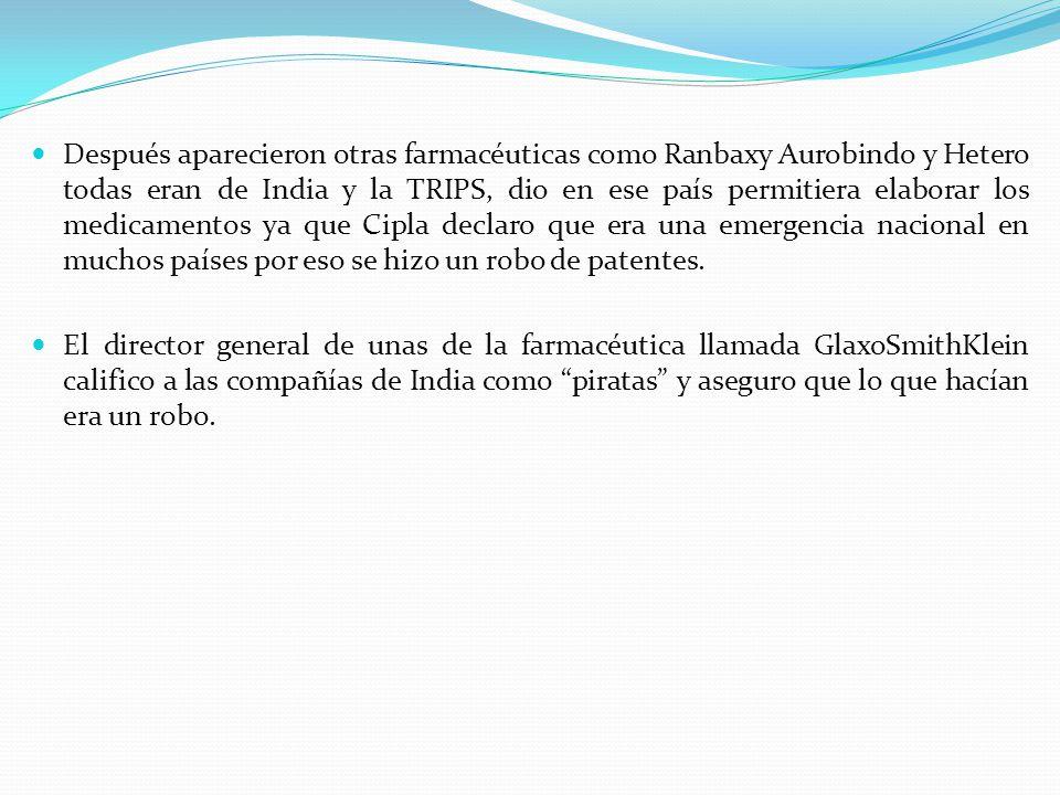Después aparecieron otras farmacéuticas como Ranbaxy Aurobindo y Hetero todas eran de India y la TRIPS, dio en ese país permitiera elaborar los medicamentos ya que Cipla declaro que era una emergencia nacional en muchos países por eso se hizo un robo de patentes.