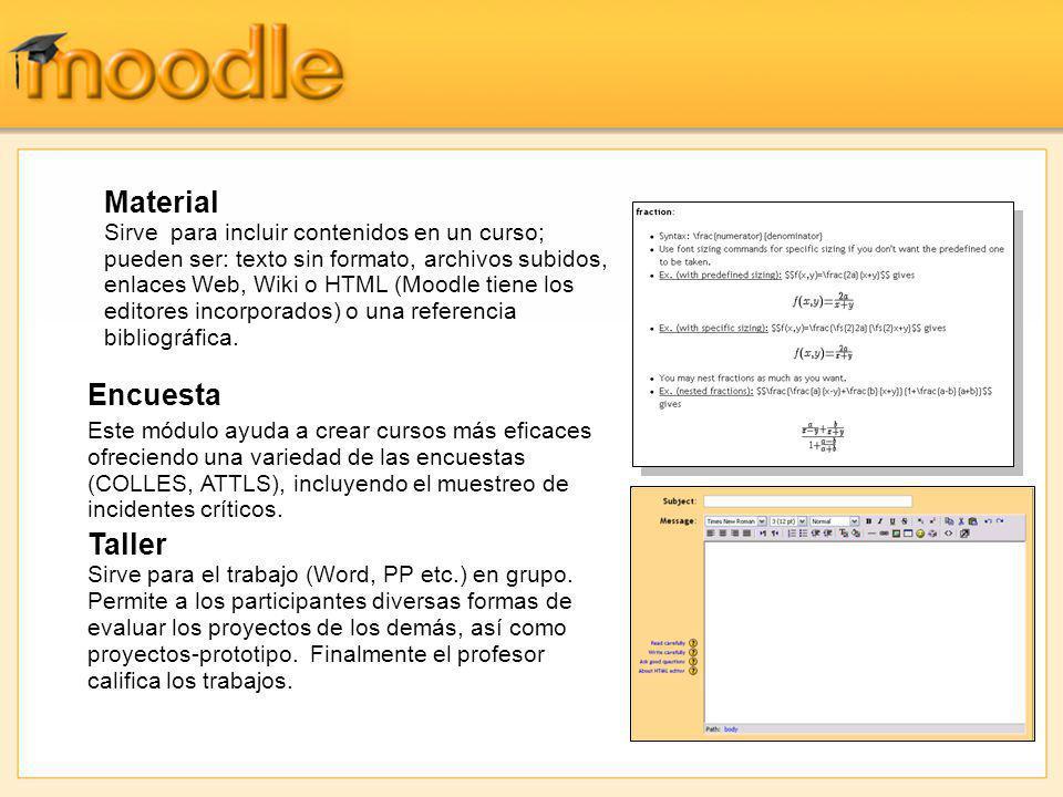 Material Sirve para incluir contenidos en un curso; pueden ser: texto sin formato, archivos subidos, enlaces Web, Wiki o HTML (Moodle tiene los editores incorporados) o una referencia bibliográfica.