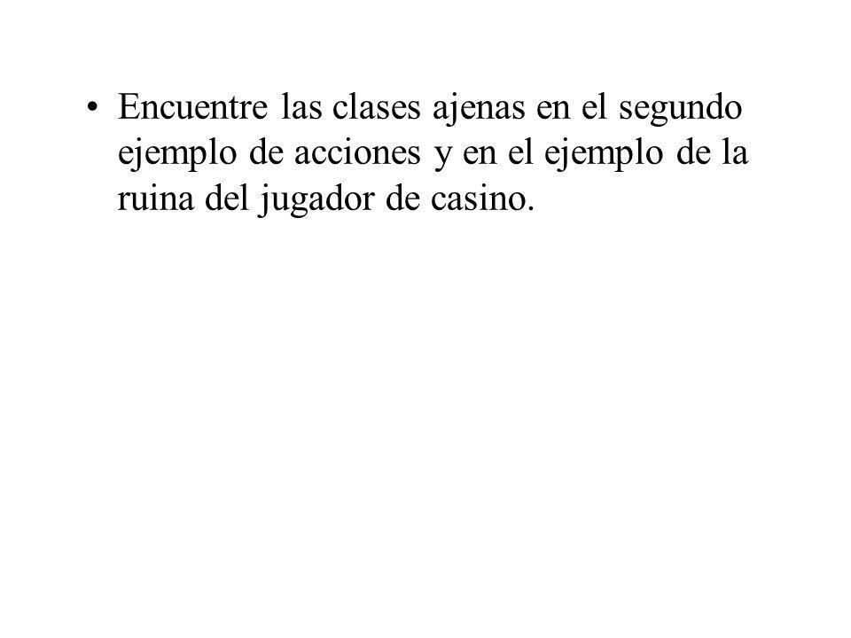 Encuentre las clases ajenas en el segundo ejemplo de acciones y en el ejemplo de la ruina del jugador de casino.