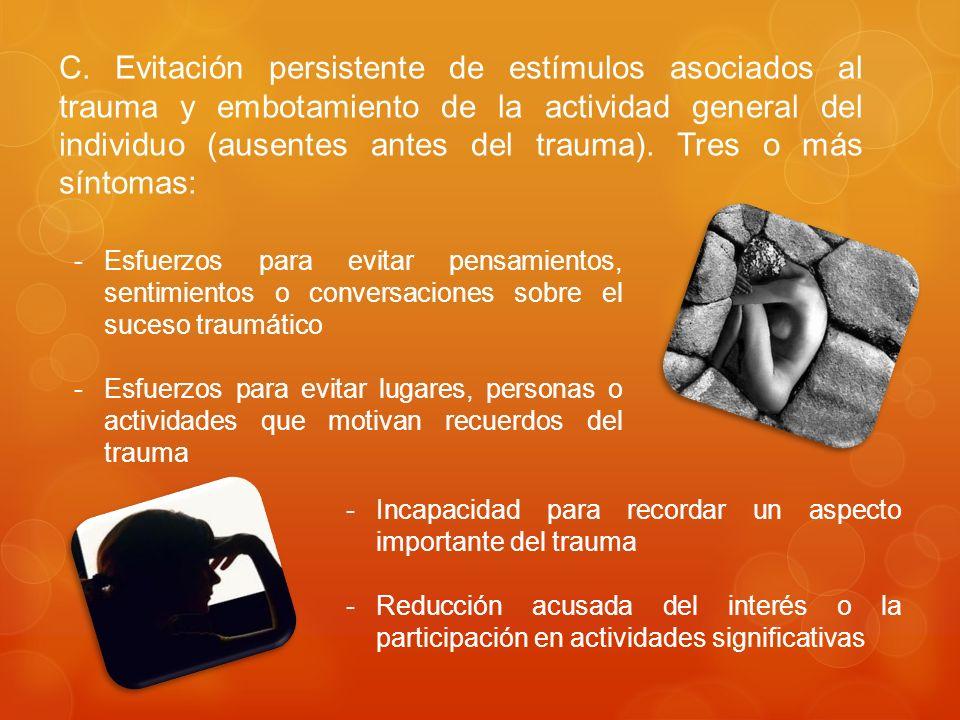 C. Evitación persistente de estímulos asociados al trauma y embotamiento de la actividad general del individuo (ausentes antes del trauma). Tres o más síntomas: