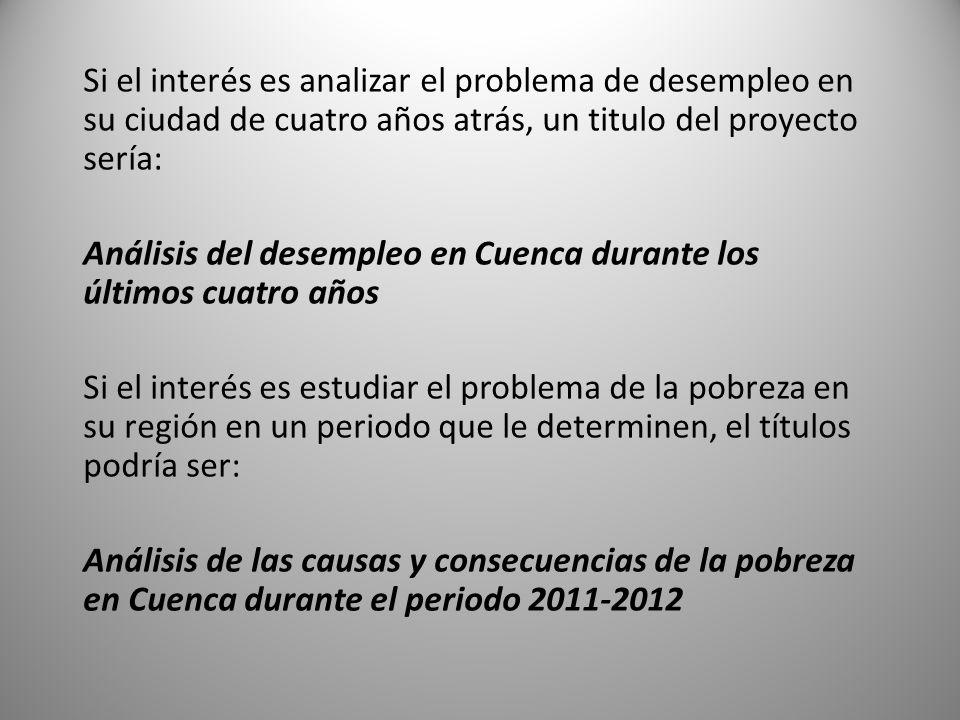 Si el interés es analizar el problema de desempleo en su ciudad de cuatro años atrás, un titulo del proyecto sería: Análisis del desempleo en Cuenca durante los últimos cuatro años Si el interés es estudiar el problema de la pobreza en su región en un periodo que le determinen, el títulos podría ser: Análisis de las causas y consecuencias de la pobreza en Cuenca durante el periodo 2011-2012