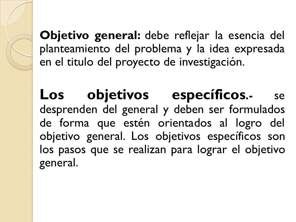 Objetivo general: debe reflejar la esencia del planteamiento del problema y la idea expresada en el titulo del proyecto de investigación.