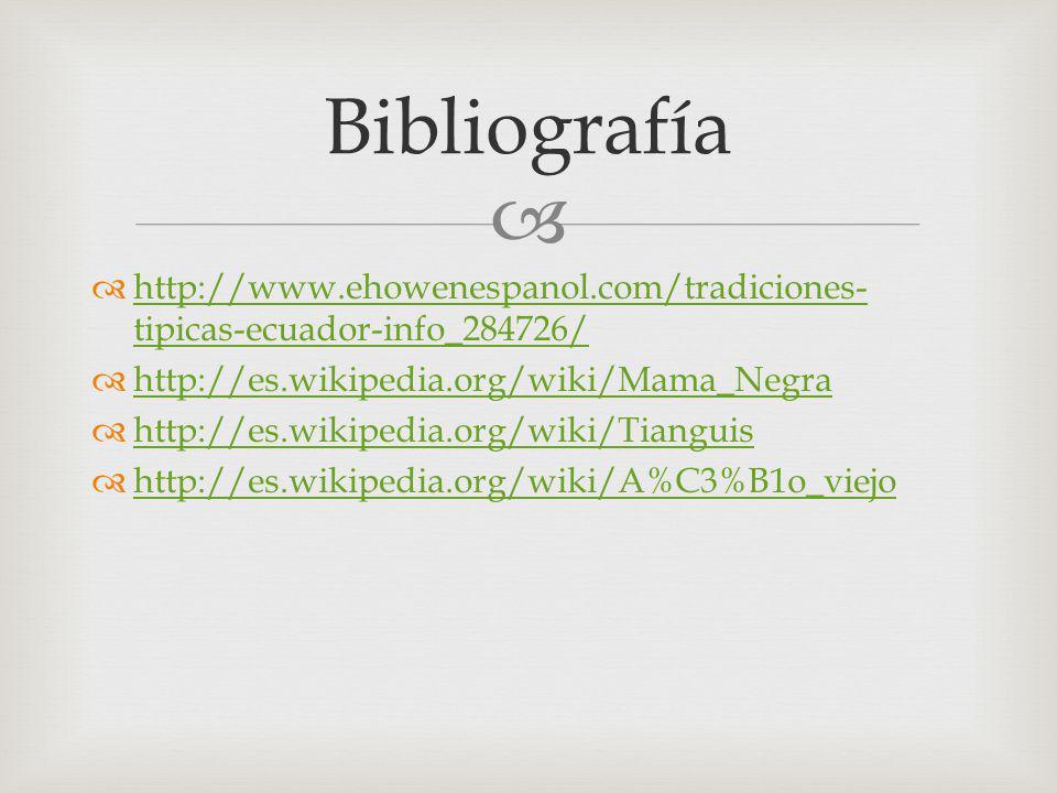 Bibliografía http://www.ehowenespanol.com/tradiciones-tipicas-ecuador-info_284726/ http://es.wikipedia.org/wiki/Mama_Negra.
