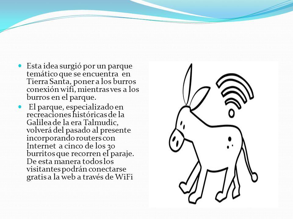 Esta idea surgió por un parque temático que se encuentra en Tierra Santa, poner a los burros conexión wifi, mientras ves a los burros en el parque.