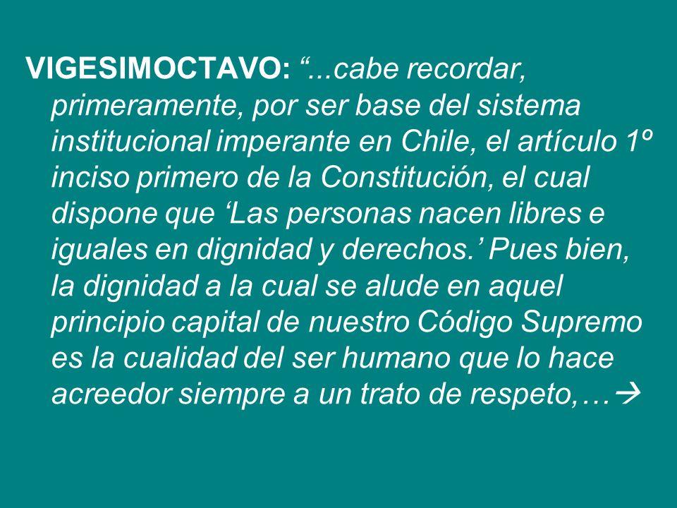 VIGESIMOCTAVO: ...cabe recordar, primeramente, por ser base del sistema institucional imperante en Chile, el artículo 1º inciso primero de la Constitución, el cual dispone que 'Las personas nacen libres e iguales en dignidad y derechos.' Pues bien, la dignidad a la cual se alude en aquel principio capital de nuestro Código Supremo es la cualidad del ser humano que lo hace acreedor siempre a un trato de respeto,…
