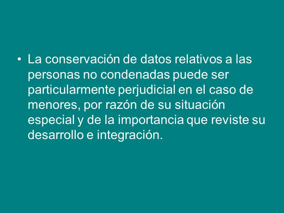 La conservación de datos relativos a las personas no condenadas puede ser particularmente perjudicial en el caso de menores, por razón de su situación especial y de la importancia que reviste su desarrollo e integración.