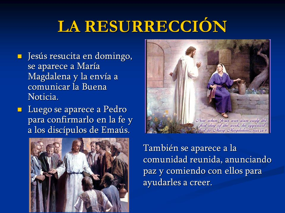 LA RESURRECCIÓN Jesús resucita en domingo, se aparece a María Magdalena y la envía a comunicar la Buena Noticia.
