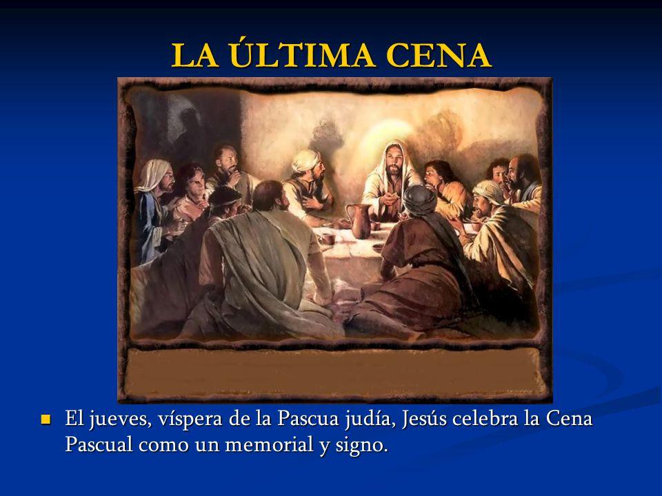 LA ÚLTIMA CENA El jueves, víspera de la Pascua judía, Jesús celebra la Cena Pascual como un memorial y signo.
